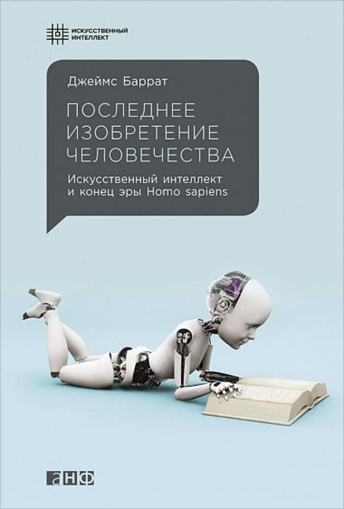 Последнее изобретение человечества. Искусственный интеллект и конец эры Homo sapiens, Джеймс Баррат